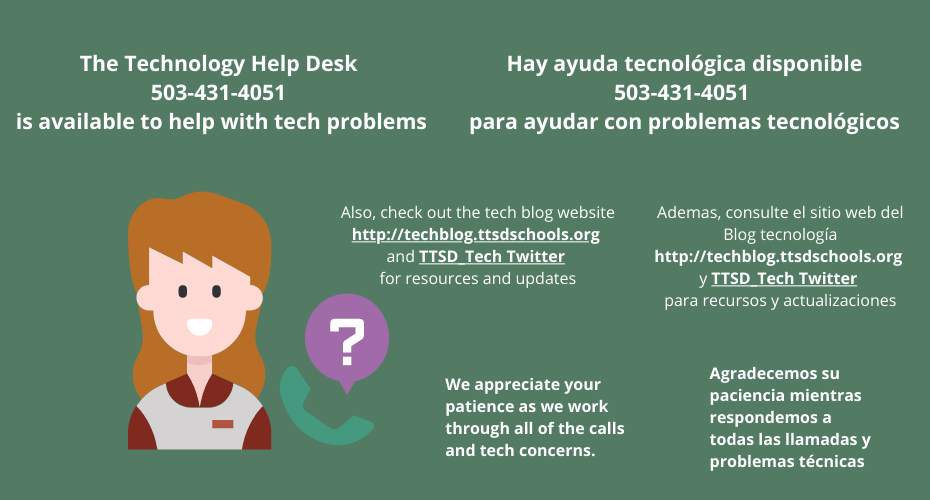 TTSD Families, the Technology Help Desk 503-431-4051 is available to help with tech problems.  We appreciate your patience as we work through all the tech concerns. Check out the tech blog website: https://techblog.ttsdschools.org/.org and https://twitter